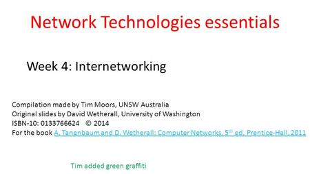 Network Technologies essentials Week 4: Internetworking Compilation made by Tim Moors, UNSW Australia Original slides by David Wetherall, University of.