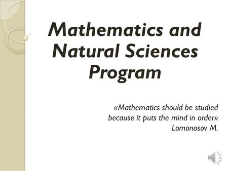 «Mathematics should be studied because it puts the mind in order» Lomonosov M. Mathematics and Natural Sciences Program.