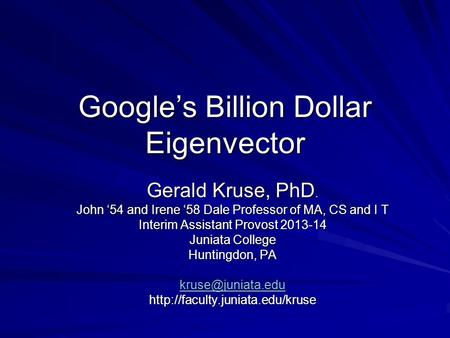 Google's Billion Dollar Eigenvector Gerald Kruse, PhD. John '54 and Irene '58 Dale Professor of MA, CS and I T Interim Assistant Provost 2013-14 Juniata.