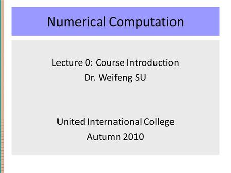 Numerical Computation Lecture 0: Course Introduction Dr. Weifeng SU United International College Autumn 2010.