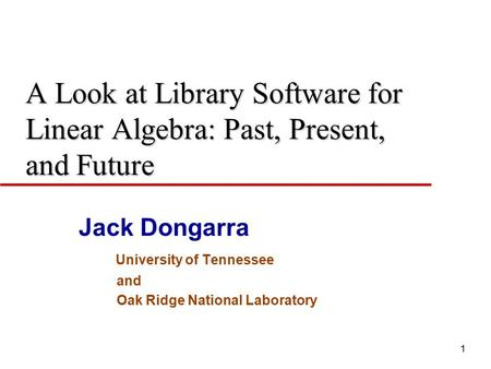 1 A Look at <strong>Library</strong> Software for Linear Algebra: Past, Present, and Future Jack Dongarra University of Tennessee and Oak Ridge National Laboratory.