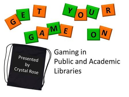 T E G R U O Y Presented by Crystal Rose E M A G N O Gaming in Public and Academic Libraries.