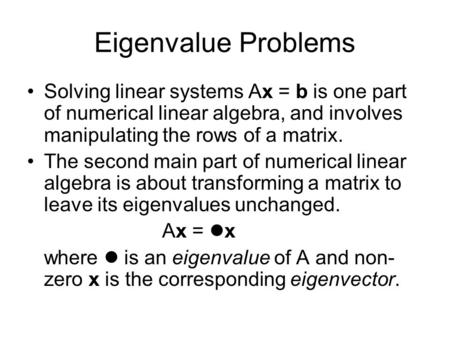 Eigenvalue Problems Solving linear systems Ax = b is one part of numerical linear algebra, and involves manipulating the rows of a matrix. The second main.