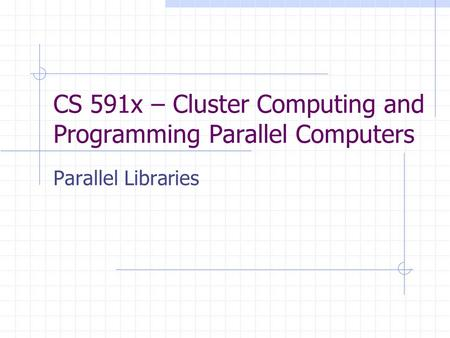CS 591x – Cluster Computing and Programming Parallel Computers Parallel Libraries.