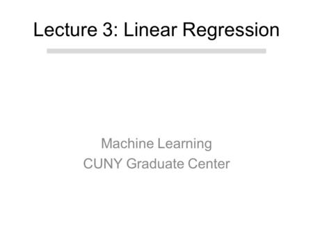 Machine Learning CUNY Graduate Center Lecture 3: Linear Regression.