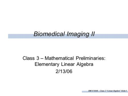 "BMI II SS06 – Class 3 ""Linear Algebra"" Slide 1 Biomedical Imaging II Class 3 – Mathematical Preliminaries: Elementary Linear Algebra 2/13/06."