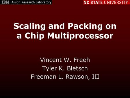 Scaling and Packing on a Chip Multiprocessor Vincent W. Freeh Tyler K. Bletsch Freeman L. Rawson, III Austin Research Laboratory.