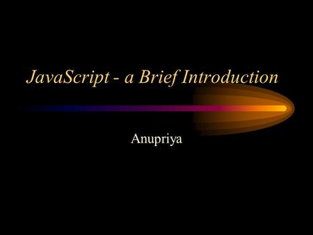 JavaScript - a Brief Introduction Anupriya. What is JavaScript Object based (not object oriented) programming language –very limited object creation –a.