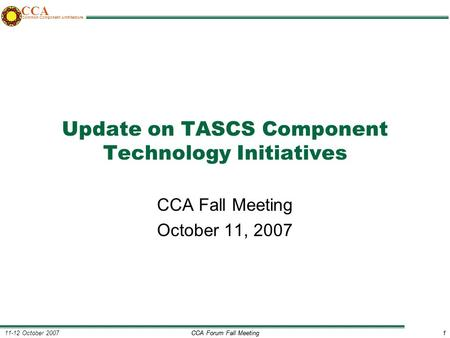 CCA Forum Fall Meeting1 11-12 October 20071 CCA Common Component Architecture Update on TASCS Component Technology Initiatives CCA Fall Meeting October.