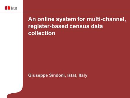 Geneva, 30 October 2009 Giuseppe Sindoni, Istat, Italy An online system for multi-channel, register-based census data collection.