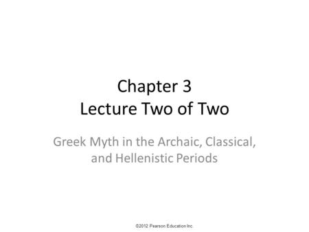 Chapter 3 Lecture Two of Two Greek Myth in the Archaic, Classical, and Hellenistic Periods ©2012 Pearson Education Inc.