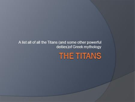 "The Titans in general The Titans are the predecessors to the Olympian gods, not much is know about some of them. Each one represents a different ""element"""