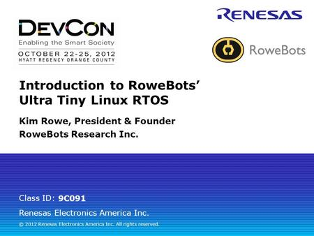 Renesas Electronics America Inc. © 2012 Renesas Electronics America Inc. All rights reserved. Class ID: Introduction to RoweBots' Ultra Tiny Linux RTOS.