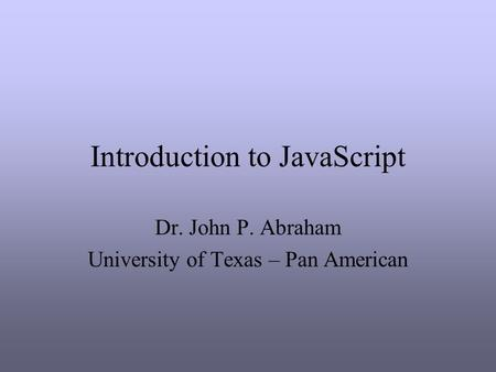 Introduction to JavaScript Dr. John P. Abraham University of Texas – Pan American.