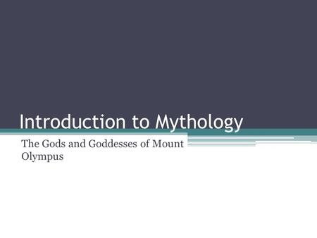Introduction to Mythology The Gods and Goddesses of Mount Olympus.