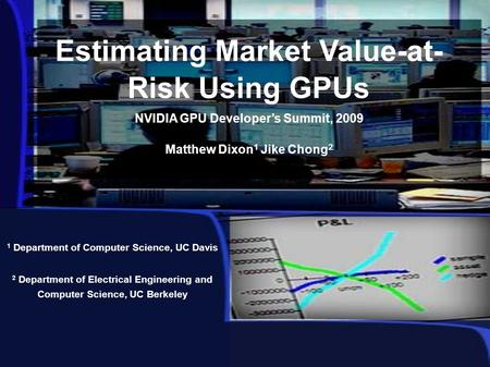 Estimating Market Value-at- Risk Using GPUs NVIDIA GPU Developer's Summit, 2009 Matthew Dixon 1 Jike Chong 2 1 Department of Computer Science, UC Davis.