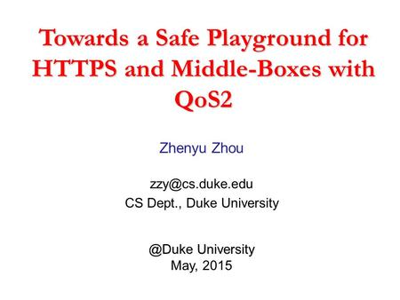 Towards a Safe Playground for HTTPS and Middle-Boxes with QoS2 Zhenyu Zhou CS Dept., Duke  University.