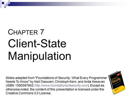 C HAPTER 7 Client-State Manipulation Slides adapted from Foundations of Security: What Every Programmer Needs To Know by Neil Daswani, Christoph Kern,