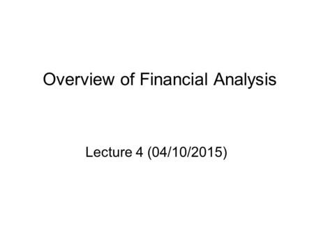 Overview of Financial Analysis Lecture 4 (04/10/2015)