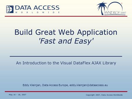 May 16 – 18, 2007 Copyright 2007, Data Access Worldwide May 16 – 18, 2007 Copyright 2007, Data Access Worldwide Build Great Web Application 'Fast and Easy'