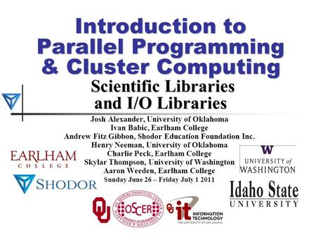 Introduction to Parallel Programming & Cluster Computing Scientific Libraries and I/O Libraries Josh Alexander, University of Oklahoma Ivan Babic, Earlham.