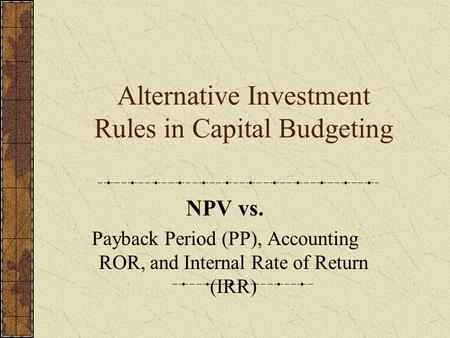Alternative Investment Rules in Capital Budgeting NPV vs. Payback Period (PP), Accounting ROR, and Internal Rate of Return (IRR)