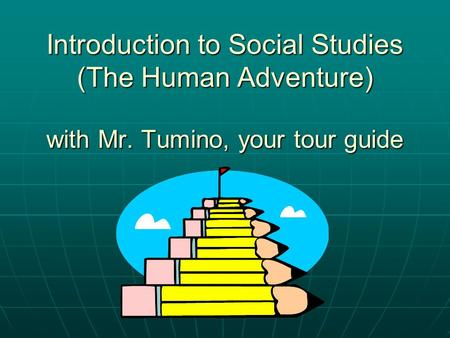 Introduction to Social Studies (The Human Adventure) with Mr. Tumino, your tour guide.