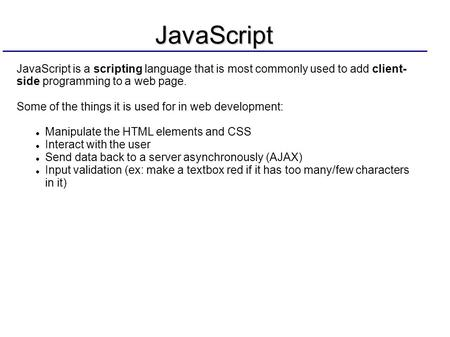 JavaScript JavaScript is a scripting language that is most commonly used to add client- side programming to a web page. Some of the things it is used for.