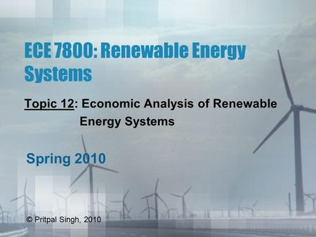 ECE 7800: Renewable Energy Systems Topic 12: Economic Analysis of Renewable Energy Systems Spring 2010 © Pritpal Singh, 2010.