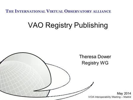 T HE I NTERNATIONAL V IRTUAL O BSERVATORY ALLIANCE VAO Registry Publishing Theresa Dower Registry WG May 2014 IVOA Interoperability Meeting -- Madrid.