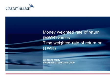 Money weighted rate of return (MWR) versus Time weighted rate of return or (TWR) Wolfgang Marty Stockholm 21st of June 2009.