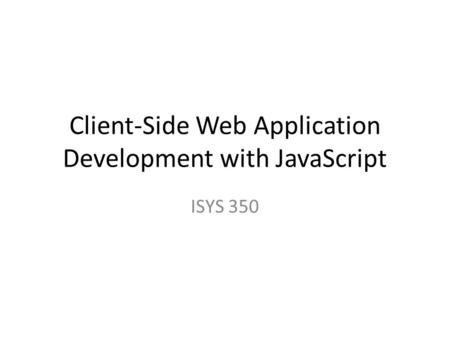 Client-Side Web Application Development with JavaScript ISYS 350.