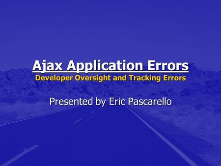 Ajax Application Errors Developer Oversight and Tracking Errors Presented by Eric Pascarello.