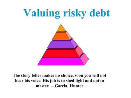 Valuing risky debt The story teller makes no choice, soon you will not hear his voice. His job is to shed light and not to master. – Garcia, Hunter.