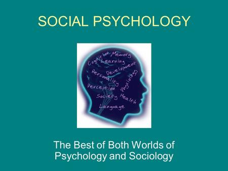 SOCIAL PSYCHOLOGY The Best of Both Worlds of Psychology and Sociology.