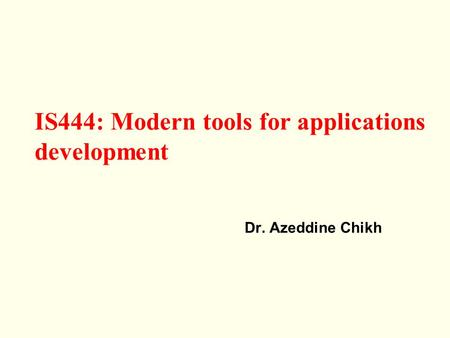 Dr. Azeddine Chikh IS444: Modern tools for applications development.