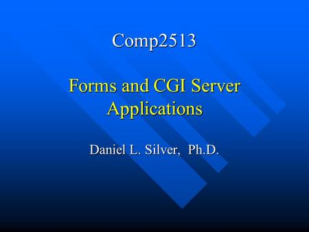Comp2513 Forms and CGI Server Applications Daniel L. Silver, Ph.D.