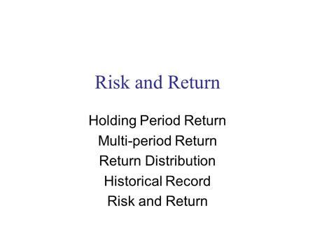 Risk and Return Holding Period Return Multi-period Return Return Distribution Historical Record Risk and Return.