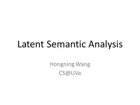 Latent Semantic Analysis Hongning Wang VS model in practice Document and query are represented by term vectors – Terms are not necessarily orthogonal.