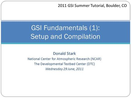 Donald Stark National Center for Atmospheric Research (NCAR) The Developmental Testbed Center (DTC) Wednesday 29 June, 2011 GSI Fundamentals (1): Setup.