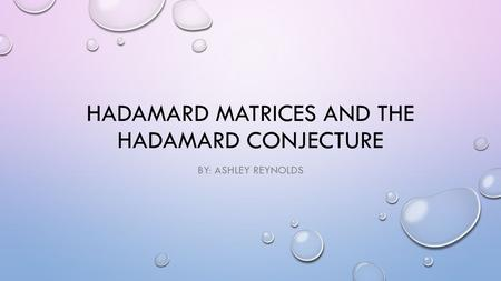 HADAMARD MATRICES AND THE HADAMARD CONJECTURE BY: ASHLEY REYNOLDS.