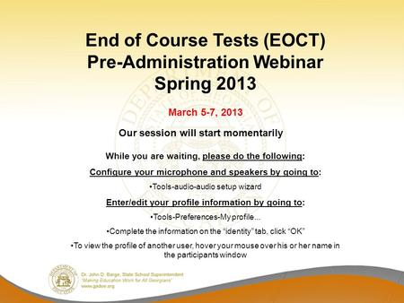End of Course Tests (EOCT) Pre-Administration Webinar Spring 2013 March 5-7, 2013 While you are waiting, please do the following: Configure your microphone.