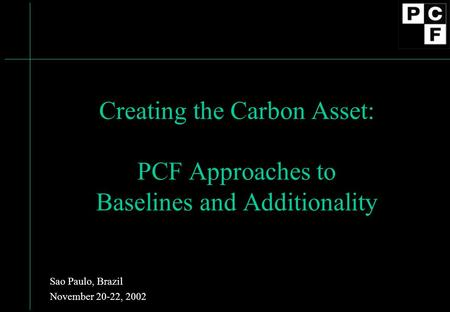 Creating the Carbon Asset: PCF Approaches to Baselines and Additionality Sao Paulo, Brazil November 20-22, 2002.
