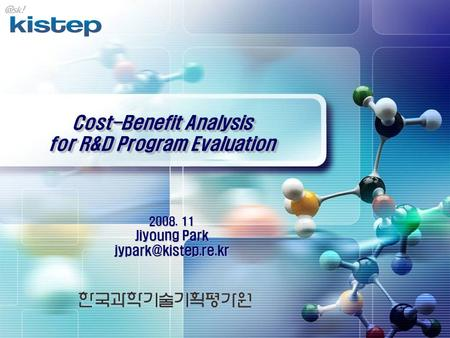 Cost-Benefit Analysis for R&D Program Evaluation 2008. 11 Jiyoung Park