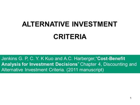 "1 ALTERNATIVE INVESTMENT CRITERIA Jenkins G. P, C. Y. K Kuo and A.C. Harberger,""Cost-Benefit Analysis for Investment Decisions"" Chapter 4, Discounting."