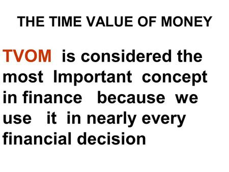 THE TIME VALUE OF MONEY TVOM is considered the most Important concept in finance because we use it in nearly every financial decision.