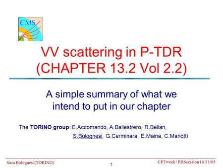 1 VV scattering in P-TDR (CHAPTER 13.2 Vol 2.2) A simple summary of what we intend to put in our chapter CPTweek / PRSsession 10/31/05 Sara Bolognesi (TORINO)