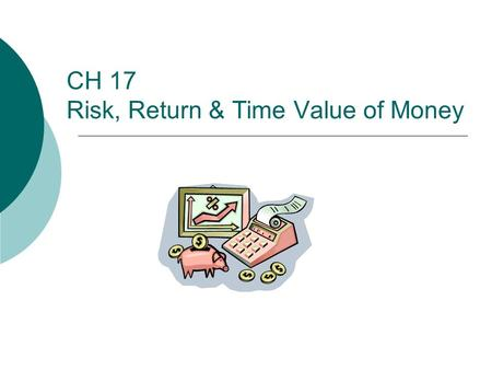 CH 17 Risk, Return & Time Value of Money. 2 Outline  I. Relationship Between Risk and Return  II. Types of Risk  III. Time Value of Money  IV. Effective.
