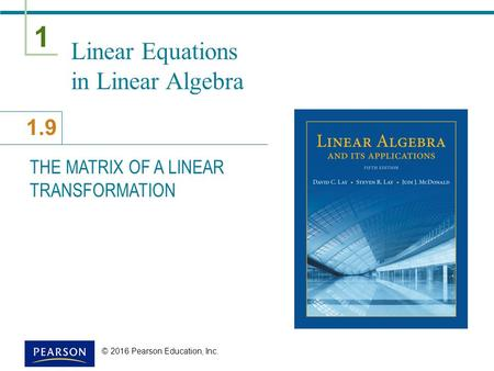 1 1.9 © 2016 Pearson Education, Inc. Linear Equations in Linear Algebra THE MATRIX OF A LINEAR TRANSFORMATION.