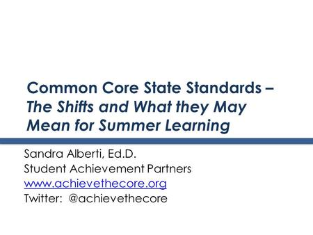 Common Core State Standards – The Shifts and What they May Mean for Summer Learning Sandra Alberti, Ed.D. Student Achievement Partners www.achievethecore.org.